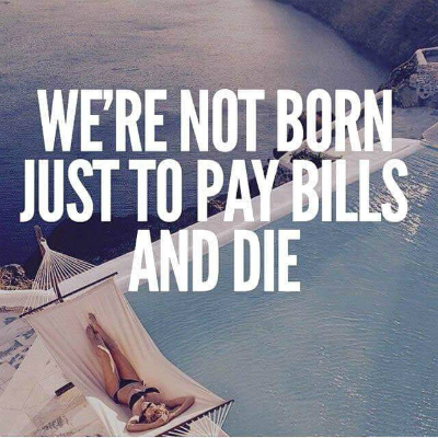 http://astig.ph/wp-content/uploads/2015/06/were-not-born-to-pay-bills-and-die.jpg